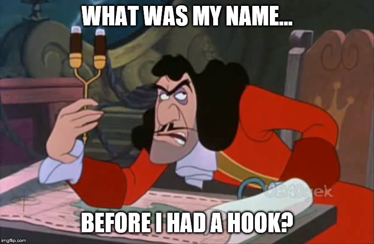 Was it just a coincidence? | WHAT WAS MY NAME... BEFORE I HAD A HOOK? | image tagged in captain hook annoyed | made w/ Imgflip meme maker
