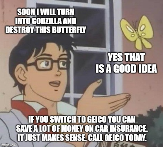 Is This A Pigeon Meme | SOON I WILL TURN INTO GODZILLA AND DESTROY THIS BUTTERFLY YES THAT IS A GOOD IDEA IF YOU SWITCH TO GEICO YOU CAN SAVE A LOT OF MONEY ON CAR  | image tagged in memes,is this a pigeon | made w/ Imgflip meme maker