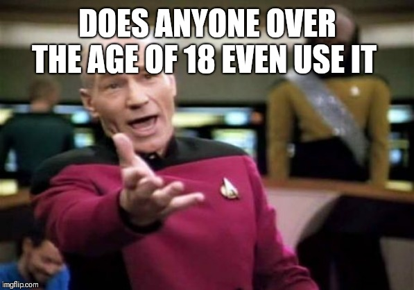 Picard Wtf Meme | DOES ANYONE OVER THE AGE OF 18 EVEN USE IT | image tagged in memes,picard wtf | made w/ Imgflip meme maker