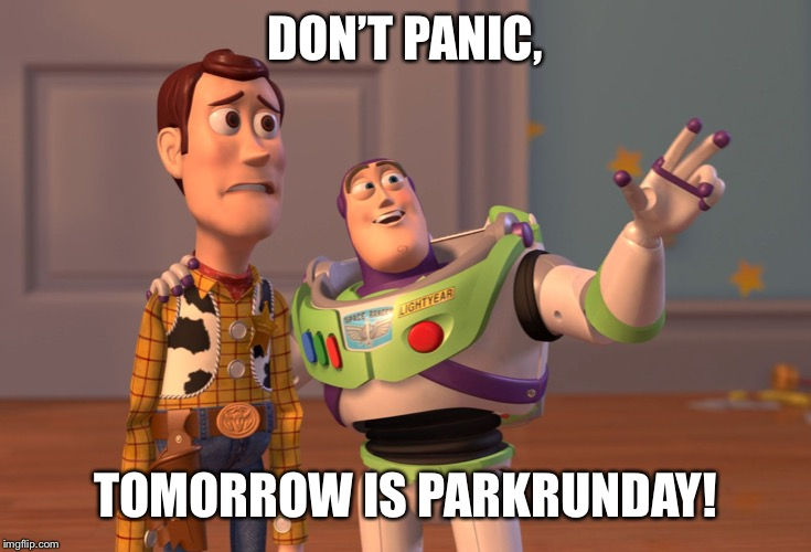 X, X Everywhere Meme | DON'T PANIC, TOMORROW IS PARKRUNDAY! | image tagged in memes,x x everywhere | made w/ Imgflip meme maker