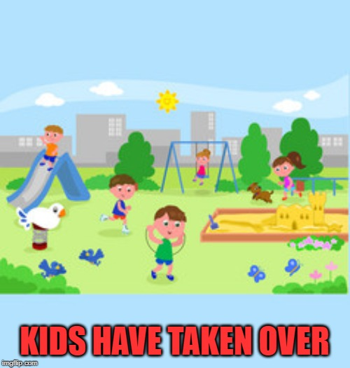 Playground fun | KIDS HAVE TAKEN OVER | image tagged in playground fun | made w/ Imgflip meme maker