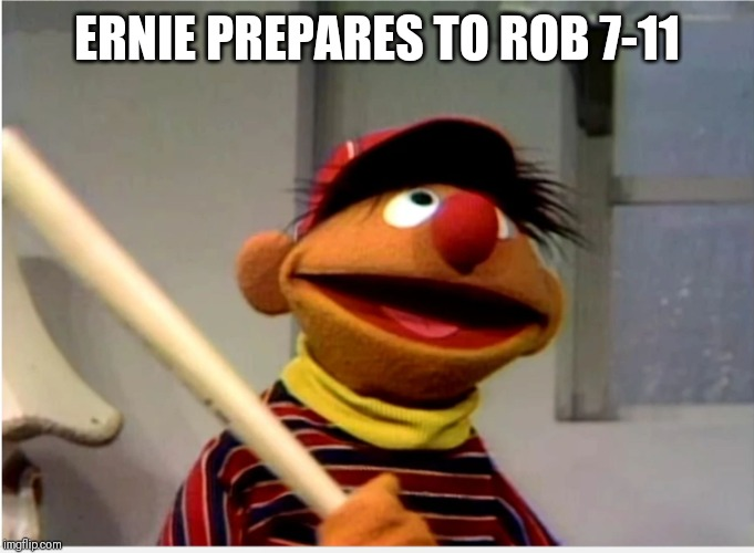 Ernie Baseball | ERNIE PREPARES TO ROB 7-11 | image tagged in ernie baseball | made w/ Imgflip meme maker