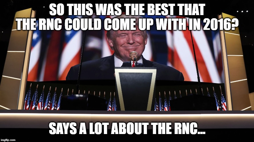 SO THIS WAS THE BEST THAT THE RNC COULD COME UP WITH IN 2016? SAYS A LOT ABOUT THE RNC... | image tagged in trump rnc | made w/ Imgflip meme maker