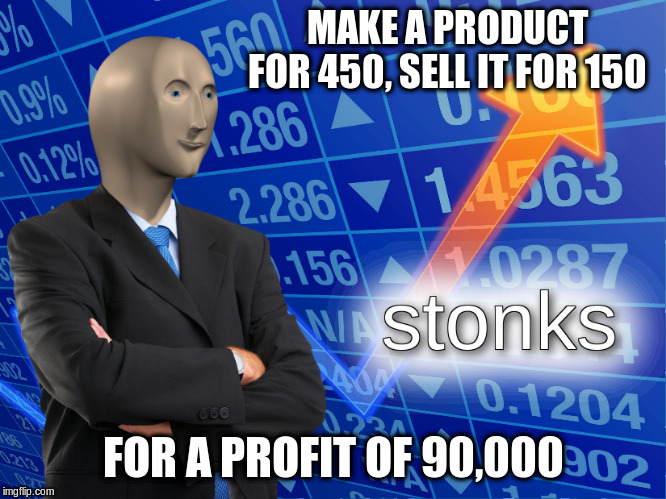 stonks | MAKE A PRODUCT FOR 450, SELL IT FOR 150 FOR A PROFIT OF 90,000 | image tagged in stonks | made w/ Imgflip meme maker