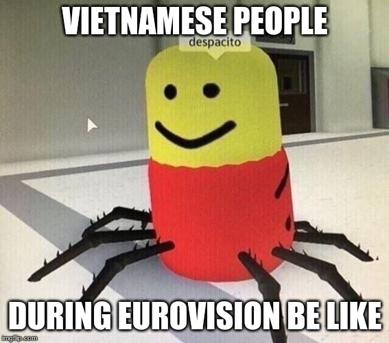 Despacito spider |  VIETNAMESE PEOPLE; DURING EUROVISION BE LIKE | image tagged in despacito spider,memes,eurovision,vietnam | made w/ Imgflip meme maker