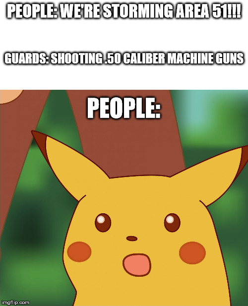 So you want to storm Area 51 | PEOPLE: WE'RE STORMING AREA 51!!! GUARDS: SHOOTING .50 CALIBER MACHINE GUNS PEOPLE: | image tagged in surprised pikachu high quality | made w/ Imgflip meme maker