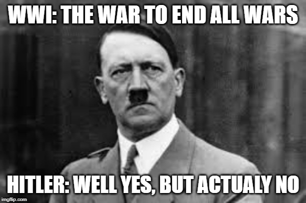 The war to end all wars? | WWI: THE WAR TO END ALL WARS HITLER: WELL YES, BUT ACTUALY NO | image tagged in hitler,world war 1,world war i,wwii,war,meme | made w/ Imgflip meme maker