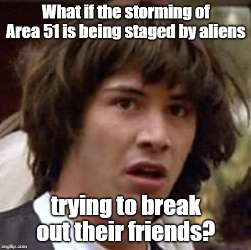 Conspiracy Keanu Meme | What if the storming of Area 51 is being staged by aliens trying to break out their friends? | image tagged in memes,conspiracy keanu | made w/ Imgflip meme maker
