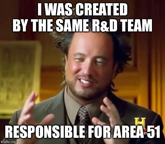 Ancient Aliens Meme | I WAS CREATED BY THE SAME R&D TEAM RESPONSIBLE FOR AREA 51 | image tagged in memes,ancient aliens | made w/ Imgflip meme maker