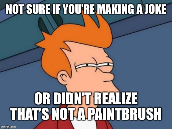 Futurama Fry Meme | NOT SURE IF YOU'RE MAKING A JOKE OR DIDN'T REALIZE THAT'S NOT A PAINTBRUSH | image tagged in memes,futurama fry | made w/ Imgflip meme maker