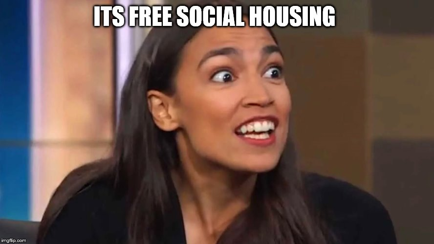 Crazy AOC | ITS FREE SOCIAL HOUSING | image tagged in crazy aoc | made w/ Imgflip meme maker