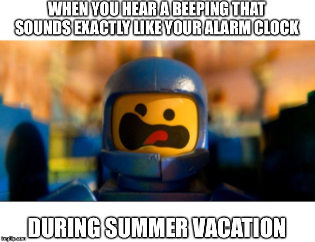 *Homework all-nighter flashbacks* | WHEN YOU HEAR A BEEPING THAT SOUNDS EXACTLY LIKE YOUR ALARM CLOCK DURING SUMMER VACATION | image tagged in lego benny spaceship freak out,school,back to school,help | made w/ Imgflip meme maker