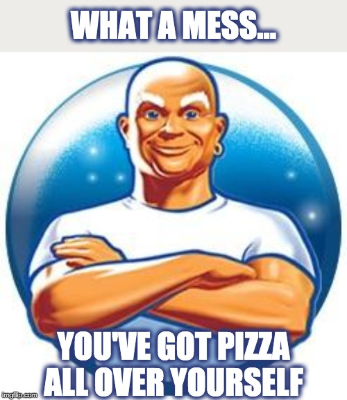 Mr clean | WHAT A MESS... YOU'VE GOT PIZZA ALL OVER YOURSELF | image tagged in mr clean | made w/ Imgflip meme maker