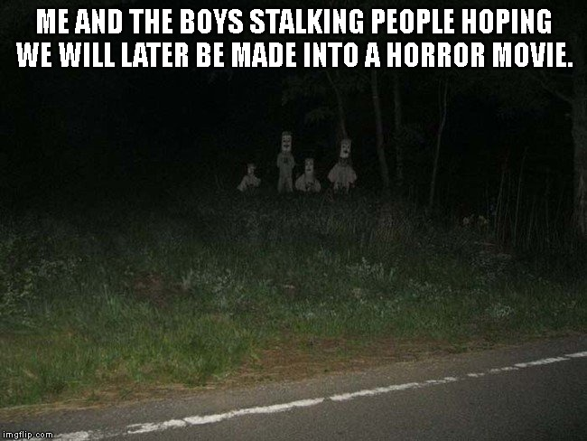 ME AND THE BOYS STALKING PEOPLE HOPING WE WILL LATER BE MADE INTO A HORROR MOVIE. | image tagged in me and the boys - creepy | made w/ Imgflip meme maker