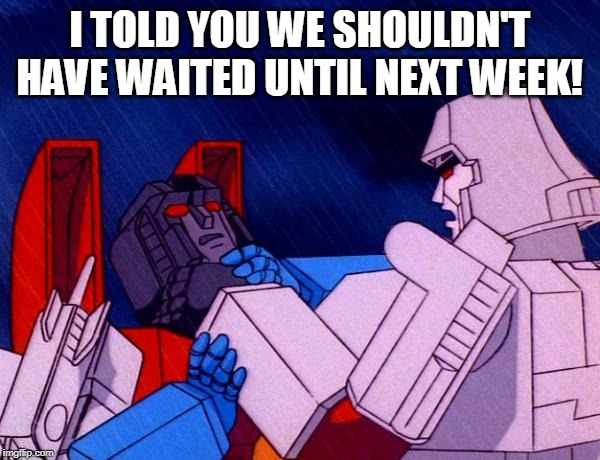 Transformers Megatron and Starscream | I TOLD YOU WE SHOULDN'T HAVE WAITED UNTIL NEXT WEEK! | image tagged in transformers megatron and starscream | made w/ Imgflip meme maker