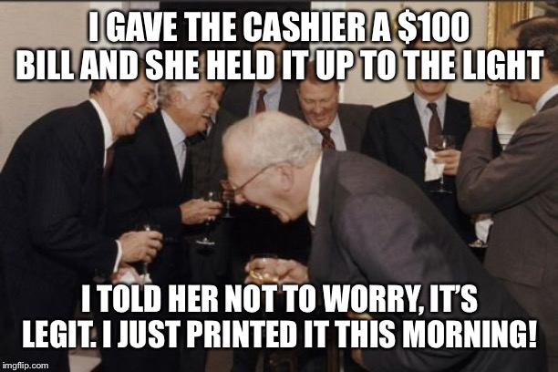 Laughing Men In Suits Meme | I GAVE THE CASHIER A $100 BILL AND SHE HELD IT UP TO THE LIGHT I TOLD HER NOT TO WORRY, IT'S LEGIT. I JUST PRINTED IT THIS MORNING! | image tagged in memes,laughing men in suits | made w/ Imgflip meme maker