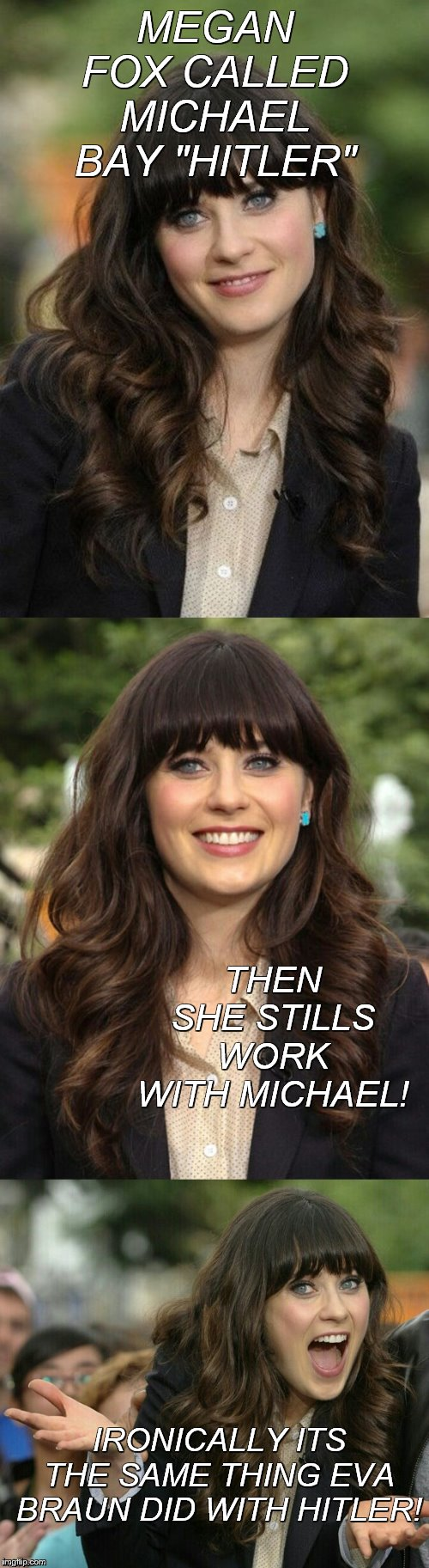 "This joke is probably old by now but I wanted to use it with this new meme template:) | MEGAN FOX CALLED MICHAEL BAY ""HITLER"" THEN SHE STILLS WORK WITH MICHAEL! IRONICALLY ITS THE SAME THING EVA BRAUN DID WITH HITLER! 