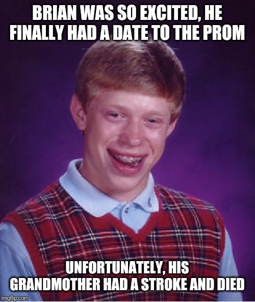 Bad Luck Brian Meme | BRIAN WAS SO EXCITED, HE FINALLY HAD A DATE TO THE PROM UNFORTUNATELY, HIS GRANDMOTHER HAD A STROKE AND DIED | image tagged in memes,bad luck brian | made w/ Imgflip meme maker