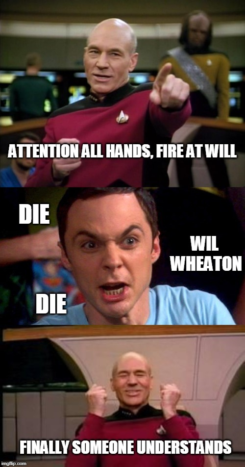 Picard and Sheldon Finally Win |  ATTENTION ALL HANDS, FIRE AT WILL; DIE; WIL  WHEATON; DIE; FINALLY SOMEONE UNDERSTANDS | image tagged in picard,happy picard,memes,sheldon cooper,die wil wheaton die | made w/ Imgflip meme maker