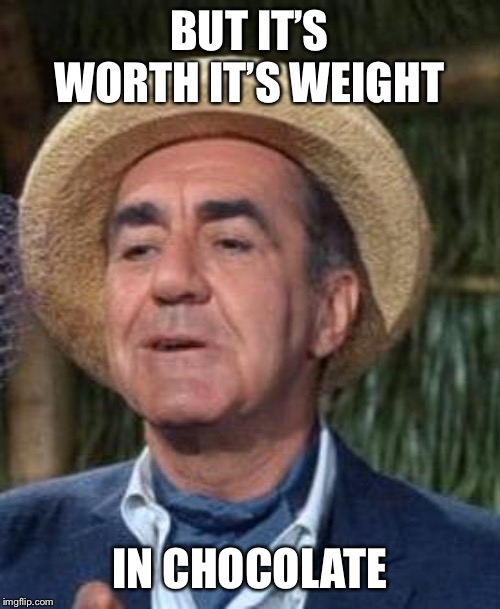 Thurston Howell the 3rd | BUT IT'S WORTH IT'S WEIGHT IN CHOCOLATE | image tagged in thurston howell the 3rd | made w/ Imgflip meme maker