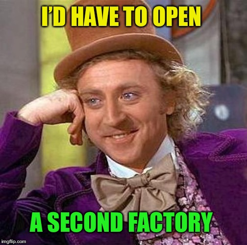 Creepy Condescending Wonka Meme | I'D HAVE TO OPEN A SECOND FACTORY | image tagged in memes,creepy condescending wonka | made w/ Imgflip meme maker