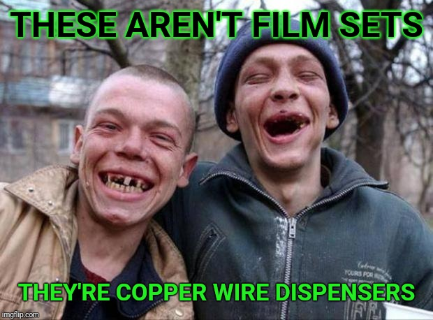 I work in the film biz.  Outdoor sets attract crackheads. | THESE AREN'T FILM SETS THEY'RE COPPER WIRE DISPENSERS | image tagged in no teeth,crackhead,the wire,theft | made w/ Imgflip meme maker