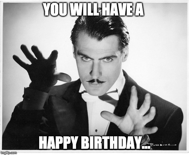 Happy Birthday Hypnotist | YOU WILL HAVE A HAPPY BIRTHDAY... | image tagged in happy birthday | made w/ Imgflip meme maker