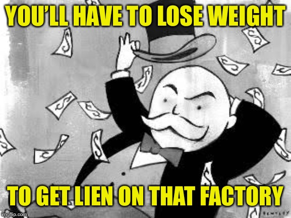 Rich banker | YOU'LL HAVE TO LOSE WEIGHT TO GET LIEN ON THAT FACTORY | image tagged in rich banker | made w/ Imgflip meme maker