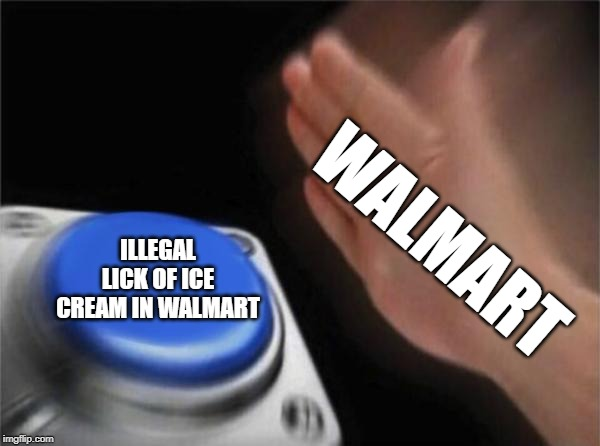 WALMART ILLEGAL LICK OF ICE CREAM IN WALMART | image tagged in memes,blank nut button | made w/ Imgflip meme maker