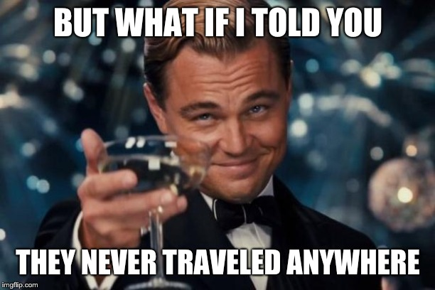 Leonardo Dicaprio Cheers Meme | BUT WHAT IF I TOLD YOU THEY NEVER TRAVELED ANYWHERE | image tagged in memes,leonardo dicaprio cheers | made w/ Imgflip meme maker