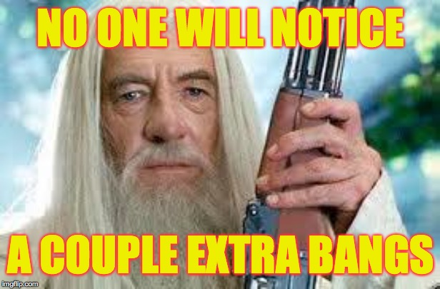Shotgun Gandalf | NO ONE WILL NOTICE A COUPLE EXTRA BANGS | image tagged in shotgun gandalf | made w/ Imgflip meme maker