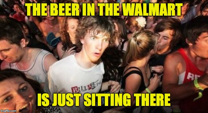 Sudden Clarity Clarence Meme | THE BEER IN THE WALMART IS JUST SITTING THERE | image tagged in memes,sudden clarity clarence | made w/ Imgflip meme maker