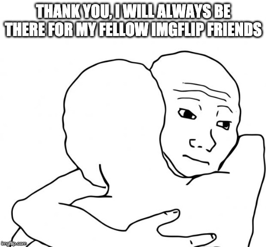 THANK YOU, I WILL ALWAYS BE THERE FOR MY FELLOW IMGFLIP FRIENDS | image tagged in memes,i know that feel bro | made w/ Imgflip meme maker
