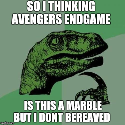 Philosoraptor Meme | SO I THINKING AVENGERS ENDGAME IS THIS A MARBLE BUT I DONT BEREAVED | image tagged in memes,philosoraptor | made w/ Imgflip meme maker