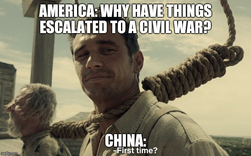 Civil war | AMERICA: WHY HAVE THINGS ESCALATED TO A CIVIL WAR? CHINA: | image tagged in first time,civil war,china,america,usa,war | made w/ Imgflip meme maker