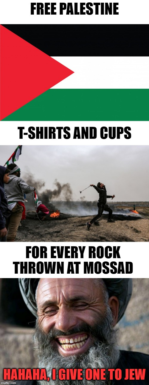Rock On!! | FREE PALESTINE HAHAHA, I GIVE ONE TO JEW T-SHIRTS AND CUPS FOR EVERY ROCK THROWN AT MOSSAD | image tagged in palestine,israel,memes,funny | made w/ Imgflip meme maker