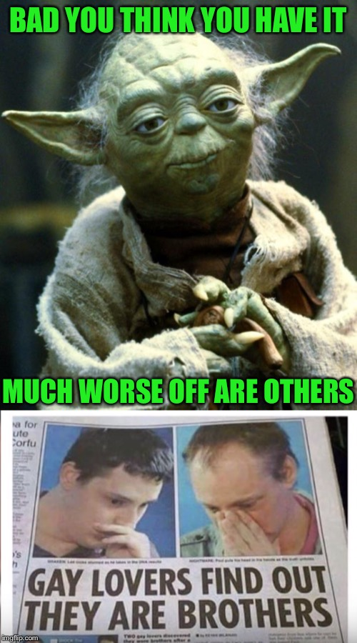 There's nothing like some brotherly love. |  BAD YOU THINK YOU HAVE IT; MUCH WORSE OFF ARE OTHERS | image tagged in star wars yoda,brothers,best friends,for really big mistakes,whoops,still a better love story than twilight | made w/ Imgflip meme maker
