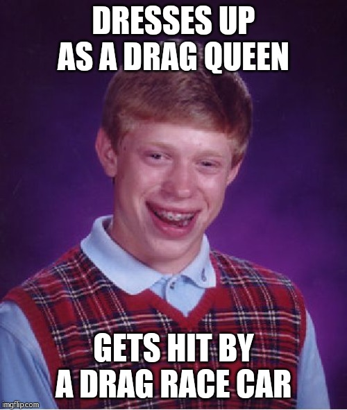 Gets dragged into double jeopardy !! | DRESSES UP AS A DRAG QUEEN GETS HIT BY A DRAG RACE CAR | image tagged in memes,bad luck brian | made w/ Imgflip meme maker