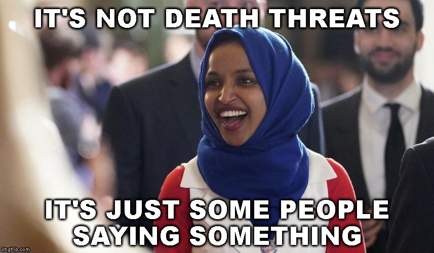 Rep. Ilhan Omar | IT'S NOT DEATH THREATS IT'S JUST SOME PEOPLE SAYING SOMETHING | image tagged in rep ilhan omar | made w/ Imgflip meme maker