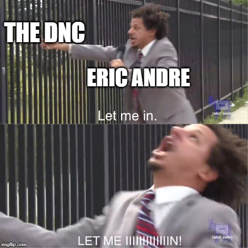let me in | ERIC ANDRE THE DNC | image tagged in let me in | made w/ Imgflip meme maker