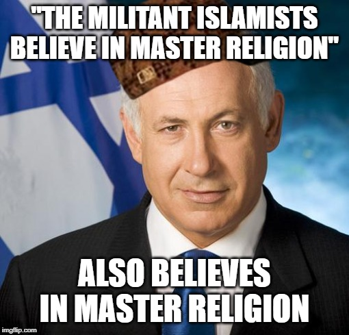 "Scumbag Netanyahu | ""THE MILITANT ISLAMISTS BELIEVE IN MASTER RELIGION"" ALSO BELIEVES IN MASTER RELIGION 