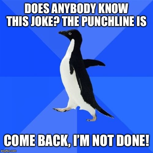 Socially Awkward Penguin Meme | DOES ANYBODY KNOW THIS JOKE? THE PUNCHLINE IS COME BACK, I'M NOT DONE! | image tagged in memes,socially awkward penguin | made w/ Imgflip meme maker
