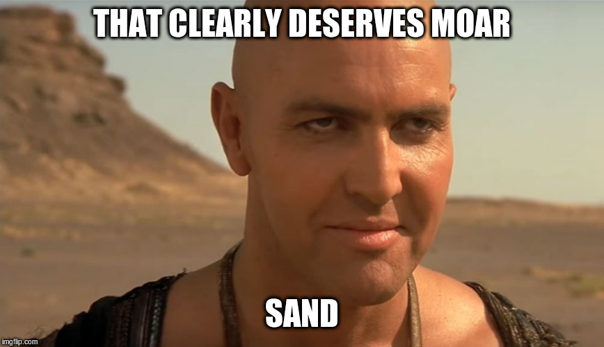 the mummy perv guy | THAT CLEARLY DESERVES MOAR SAND | image tagged in the mummy perv guy | made w/ Imgflip meme maker