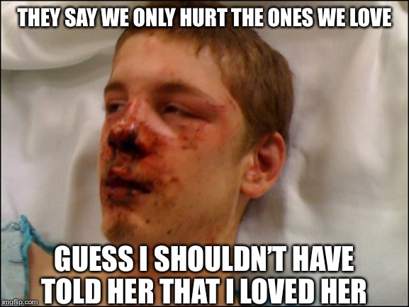 Bad luck Brian shouldn't talk to his mother like that | THEY SAY WE ONLY HURT THE ONES WE LOVE GUESS I SHOULDN'T HAVE TOLD HER THAT I LOVED HER | image tagged in beat up guy | made w/ Imgflip meme maker