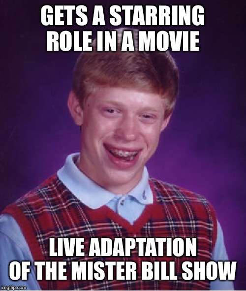 Showing my age with this one | GETS A STARRING ROLE IN A MOVIE LIVE ADAPTATION OF THE MISTER BILL SHOW | image tagged in memes,bad luck brian,oh noooo | made w/ Imgflip meme maker