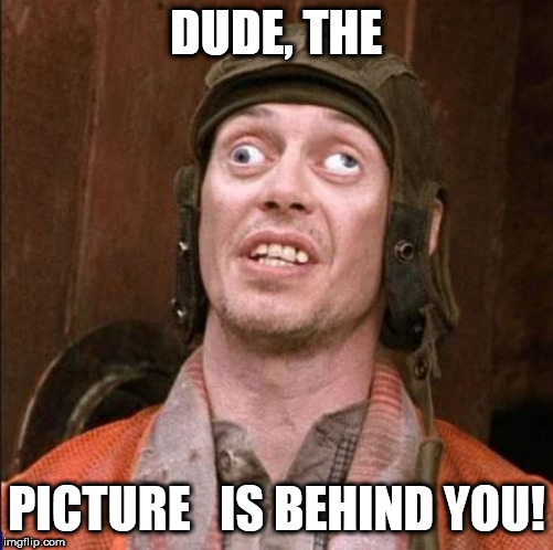 DUDE, THE PICTURE   IS BEHIND YOU! | made w/ Imgflip meme maker