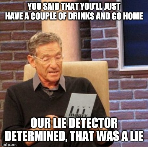 Maury Lie Detector Meme | YOU SAID THAT YOU'LL JUST HAVE A COUPLE OF DRINKS AND GO HOME OUR LIE DETECTOR DETERMINED, THAT WAS A LIE | image tagged in memes,maury lie detector | made w/ Imgflip meme maker