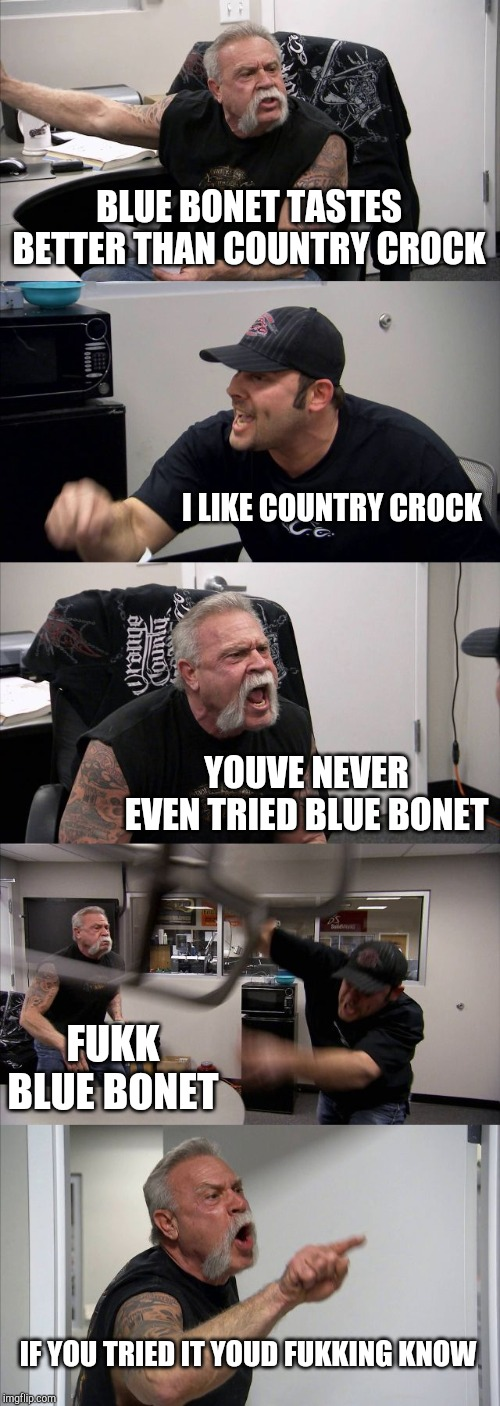 American Chopper Argument Meme | BLUE BONET TASTES BETTER THAN COUNTRY CROCK I LIKE COUNTRY CROCK YOUVE NEVER EVEN TRIED BLUE BONET FUKK BLUE BONET IF YOU TRIED IT YOUD FUKK | image tagged in memes,american chopper argument | made w/ Imgflip meme maker