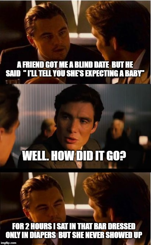 "can't serve you drinks, you're underage |  A FRIEND GOT ME A BLIND DATE  BUT HE SAID  "" I'LL TELL YOU SHE'S EXPECTING A BABY""; WELL. HOW DID IT GO? FOR 2 HOURS I SAT IN THAT BAR DRESSED ONLY IN DIAPERS  BUT SHE NEVER SHOWED UP 