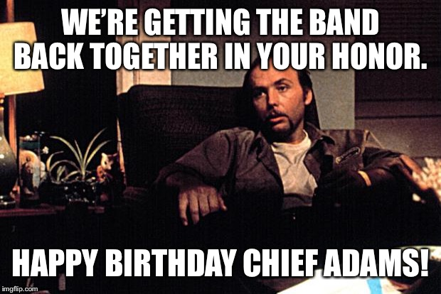 WE'RE GETTING THE BAND BACK TOGETHER IN YOUR HONOR. HAPPY BIRTHDAY CHIEF ADAMS! | image tagged in angry then sorry doyle | made w/ Imgflip meme maker